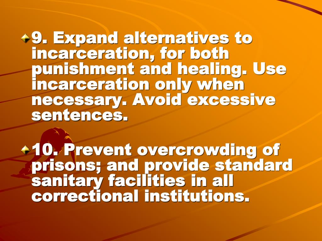 9. Expand alternatives to incarceration, for both punishment and healing. Use incarceration only when necessary. Avoid excessive sentences.