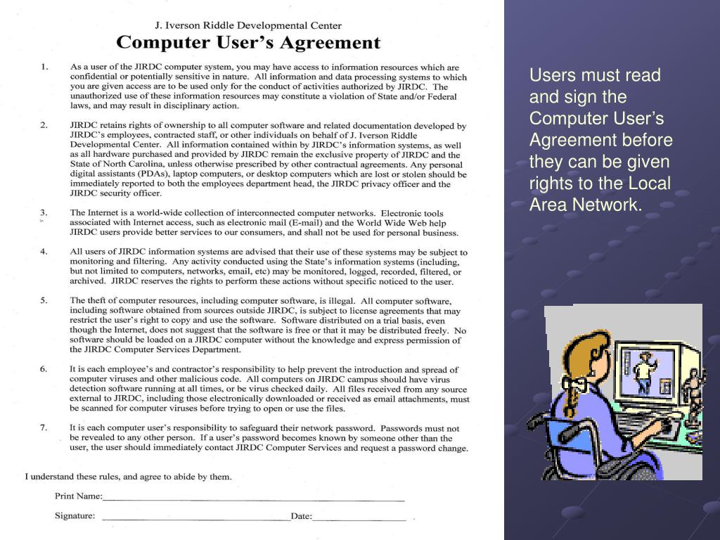Users must read and sign the Computer User's Agreement before they can be given rights to the Local Area Network.
