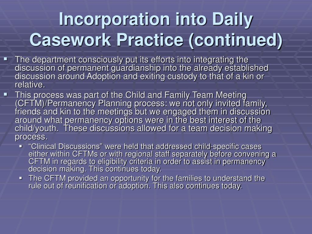 The department consciously put its efforts into integrating the discussion of permanent guardianship into the already established discussion around Adoption and exiting custody to that of a kin or relative.
