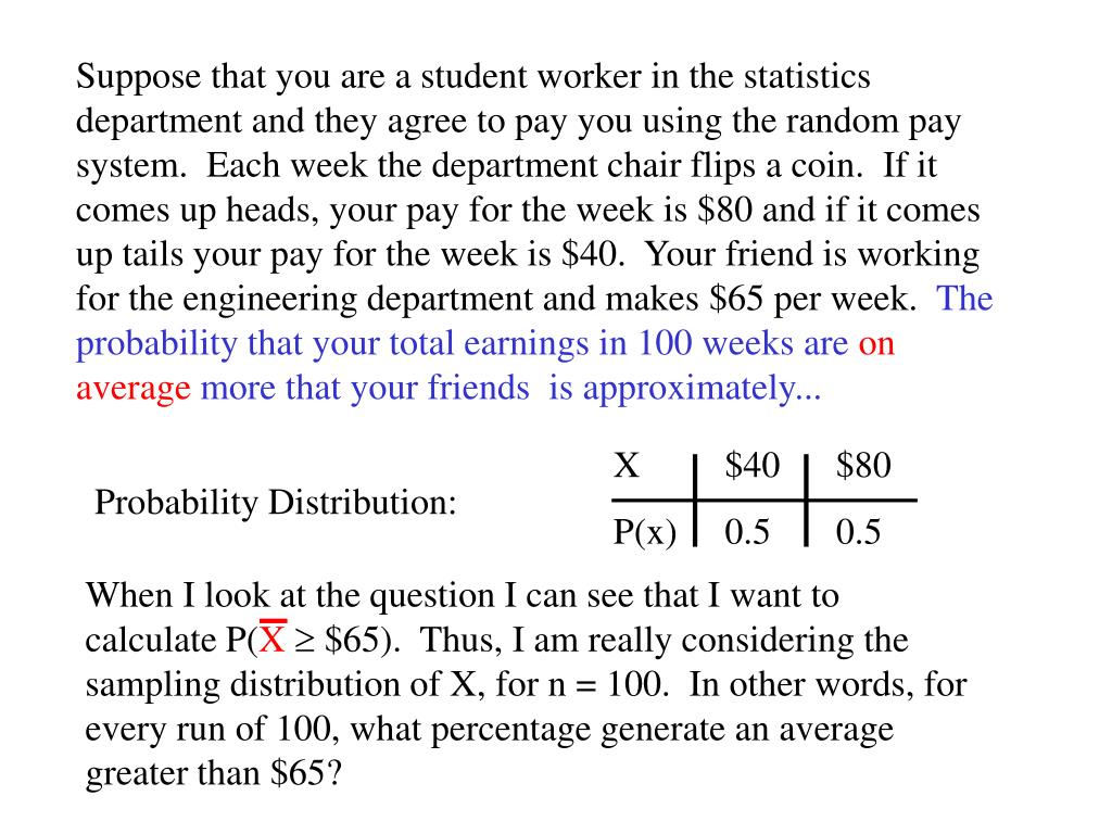 Suppose that you are a student worker in the statistics department and they agree to pay you using the random pay system.  Each week the department chair flips a coin.  If it comes up heads, your pay for the week is $80 and if it comes up tails your pay for the week is $40.  Your friend is working for the engineering department and makes $65 per week.