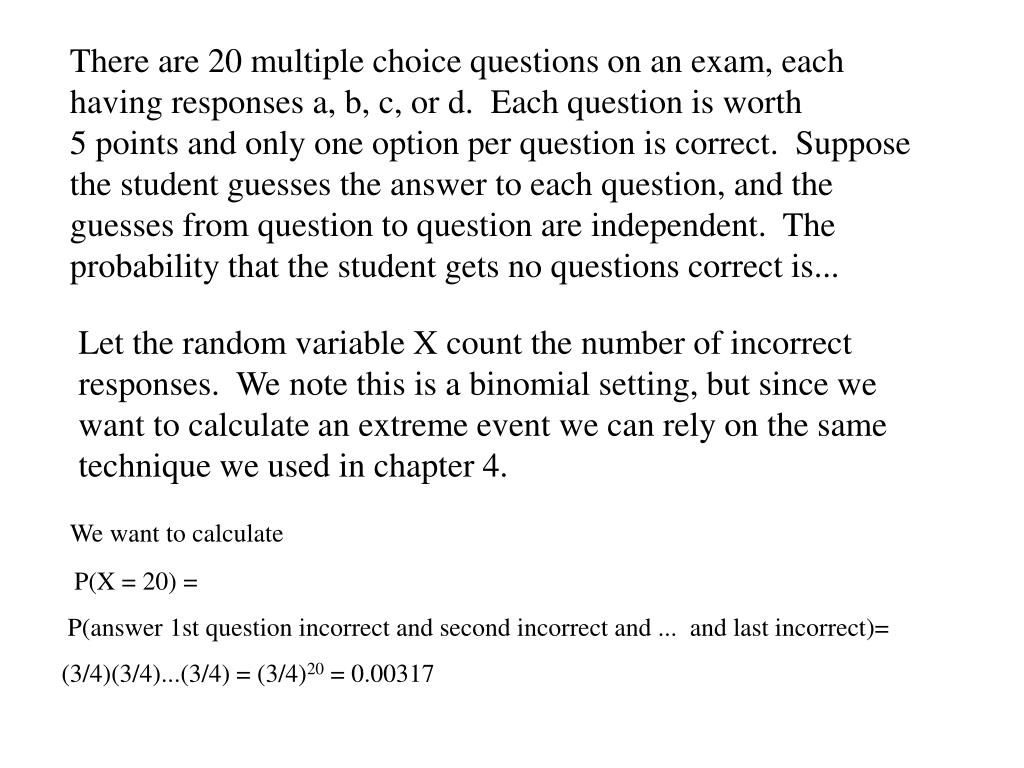 There are 20 multiple choice questions on an exam, each having responses a, b, c, or d.  Each question is worth   5 points and only one option per question is correct.  Suppose the student guesses the answer to each question, and the guesses from question to question are independent.  The probability that the student gets no questions correct is...