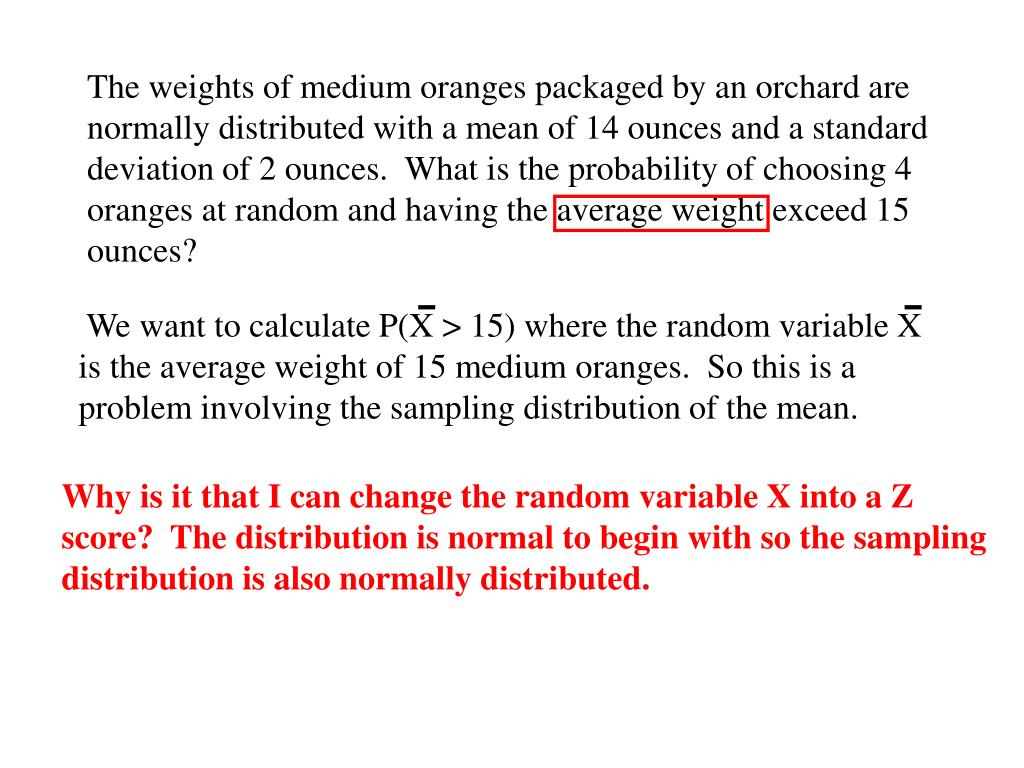 The weights of medium oranges packaged by an orchard are normally distributed with a mean of 14 ounces and a standard deviation of 2 ounces.  What is the probability of choosing 4 oranges at random and having the average weight exceed 15 ounces?
