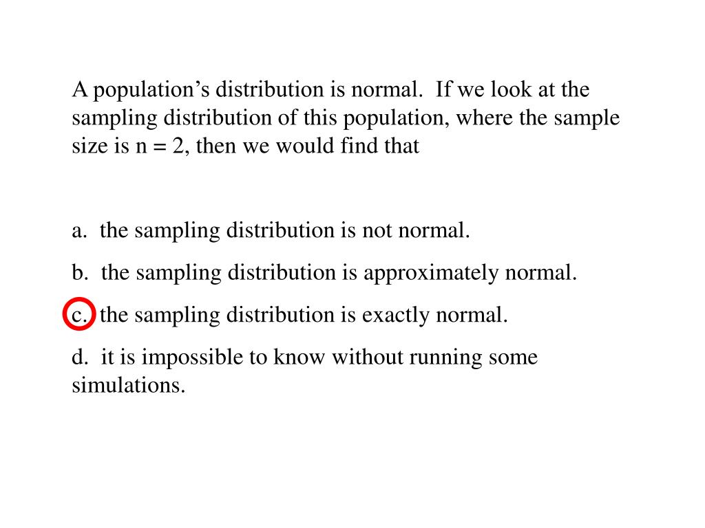 A population's distribution is normal.  If we look at the sampling distribution of this population, where the sample size is n = 2, then we would find that