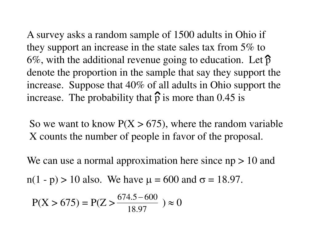 A survey asks a random sample of 1500 adults in Ohio if they support an increase in the state sales tax from 5% to 6%, with the additional revenue going to education.  Let p denote the proportion in the sample that say they support the increase.  Suppose that 40% of all adults in Ohio support the increase.  The probability that p is more than 0.45 is