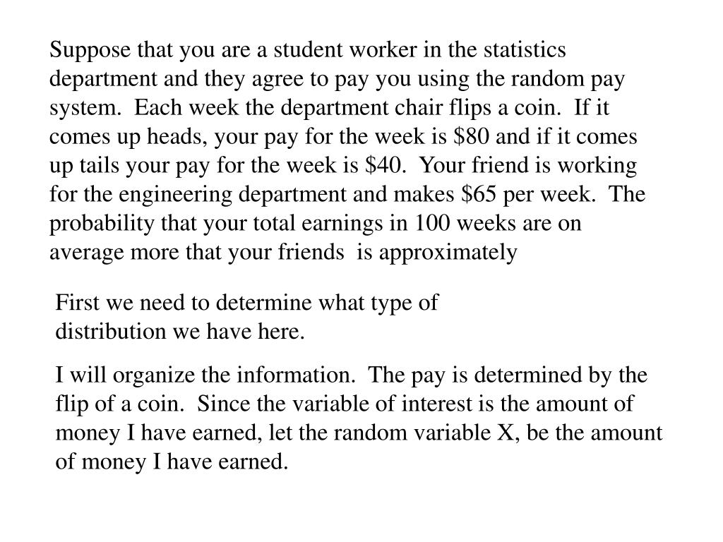 Suppose that you are a student worker in the statistics department and they agree to pay you using the random pay system.  Each week the department chair flips a coin.  If it comes up heads, your pay for the week is $80 and if it comes up tails your pay for the week is $40.  Your friend is working for the engineering department and makes $65 per week.  The probability that your total earnings in 100 weeks are on average more that your friends  is approximately