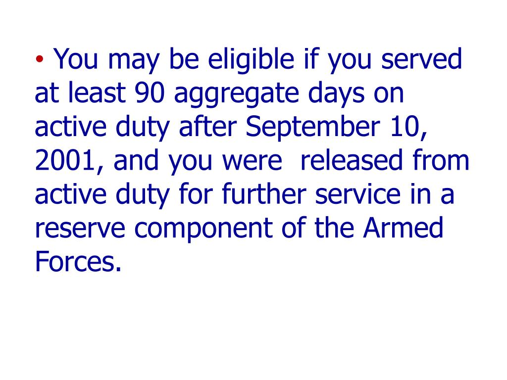 You may be eligible if you served at least 90 aggregate days on active duty after September 10, 2001, and you were  released from active duty for further service in a reserve component of the Armed Forces.