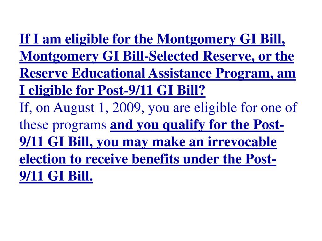 If I am eligible for the Montgomery GI Bill, Montgomery GI Bill-Selected Reserve, or the Reserve Educational Assistance Program, am I eligible for Post-9/11 GI Bill?