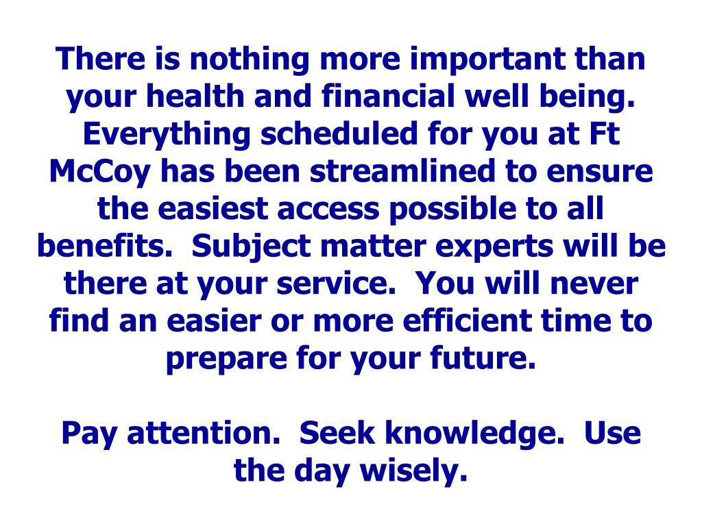 There is nothing more important than your health and financial well being.  Everything scheduled for you at Ft McCoy has been streamlined to ensure the easiest access possible to all benefits.  Subject matter experts will be there at your service.  You will never find an easier or more efficient time to prepare for your future.