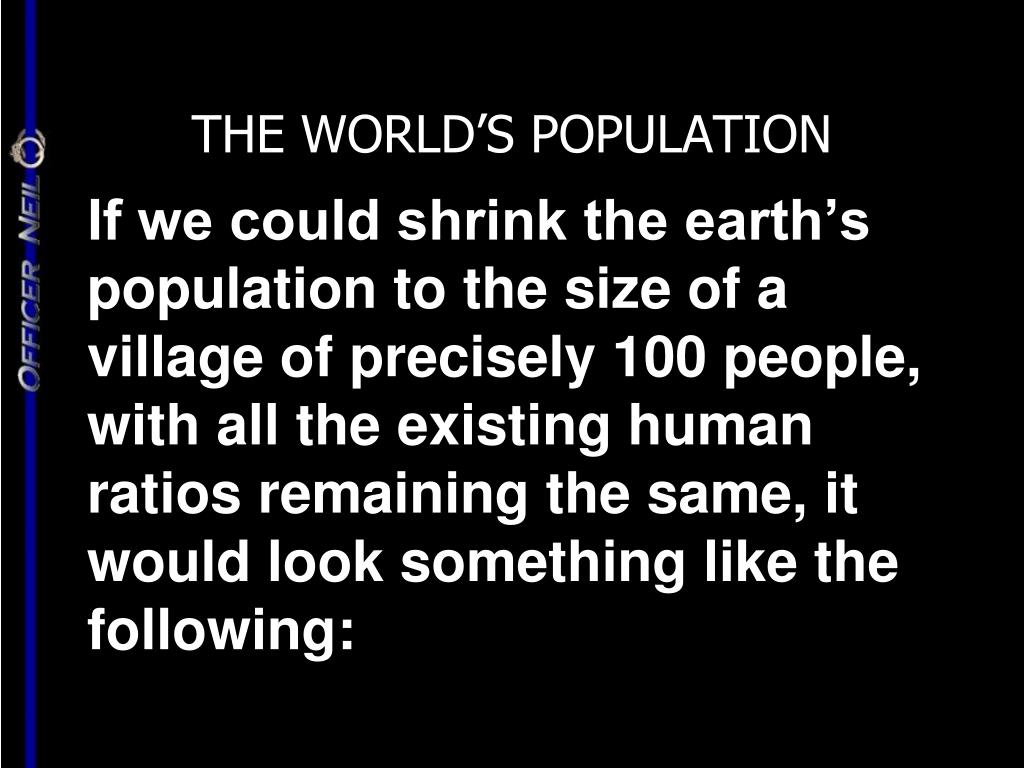 If we could shrink the earth's population to the size of a village of precisely 100 people, with all the existing human ratios remaining the same, it would look something like the following: