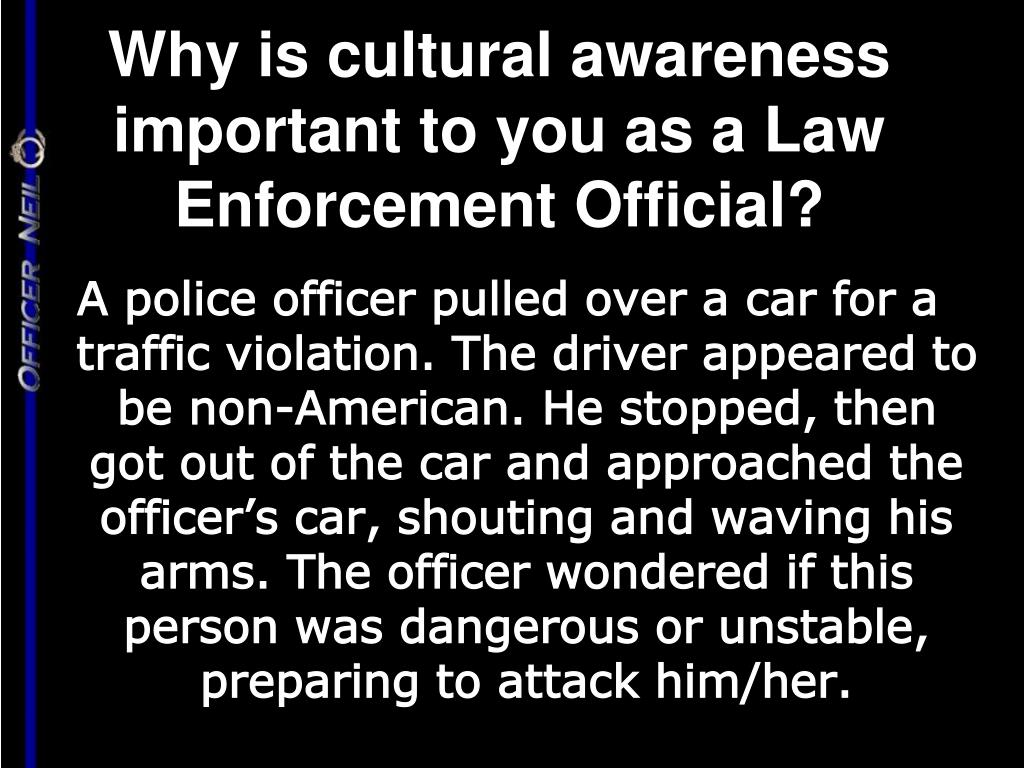 Why is cultural awareness important to you as a Law Enforcement Official?