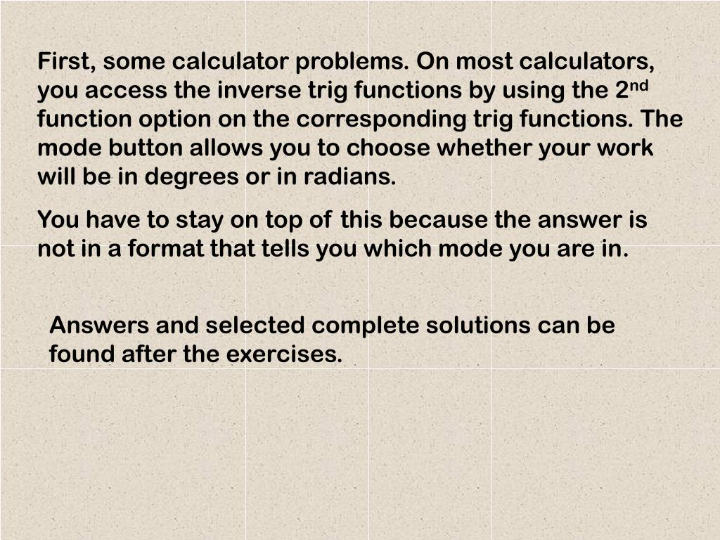 First, some calculator problems. On most calculators, you access the inverse trig functions by using the 2