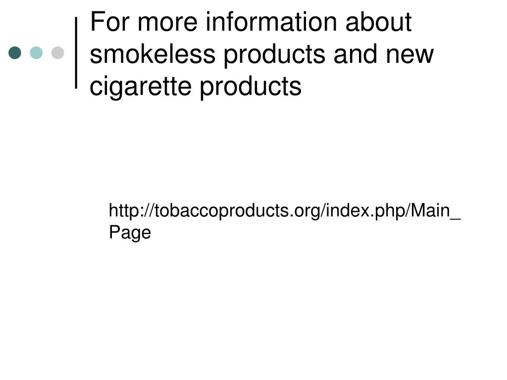 For more information about smokeless products and new cigarette products