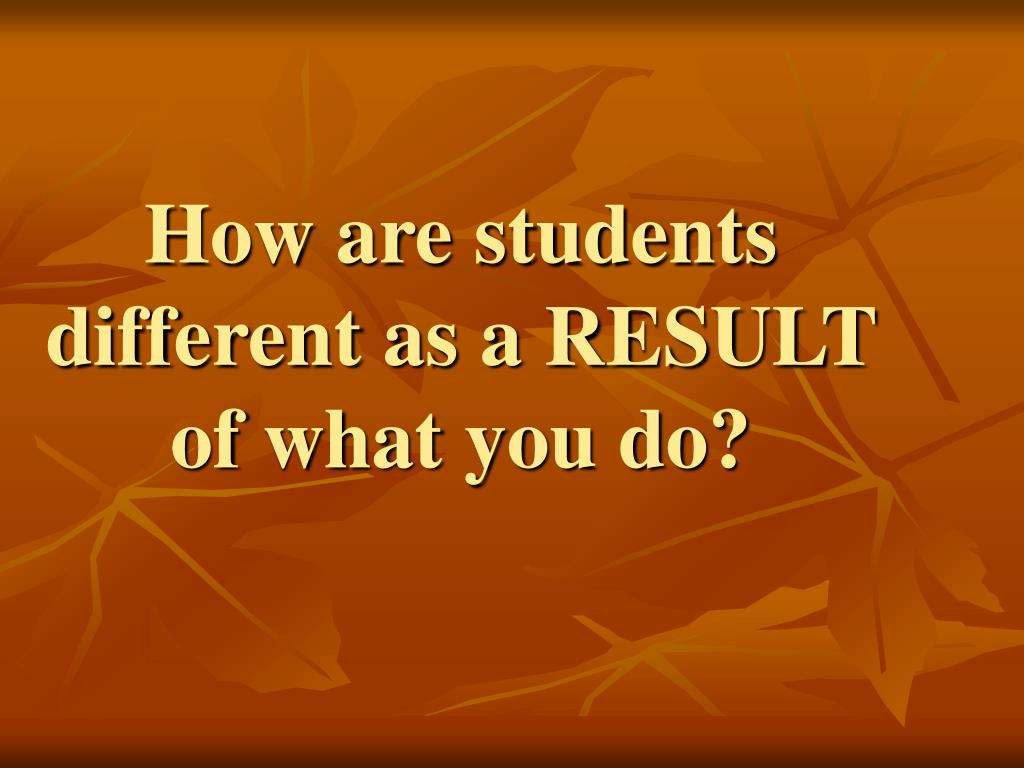 How are students different as a RESULT of what you do?