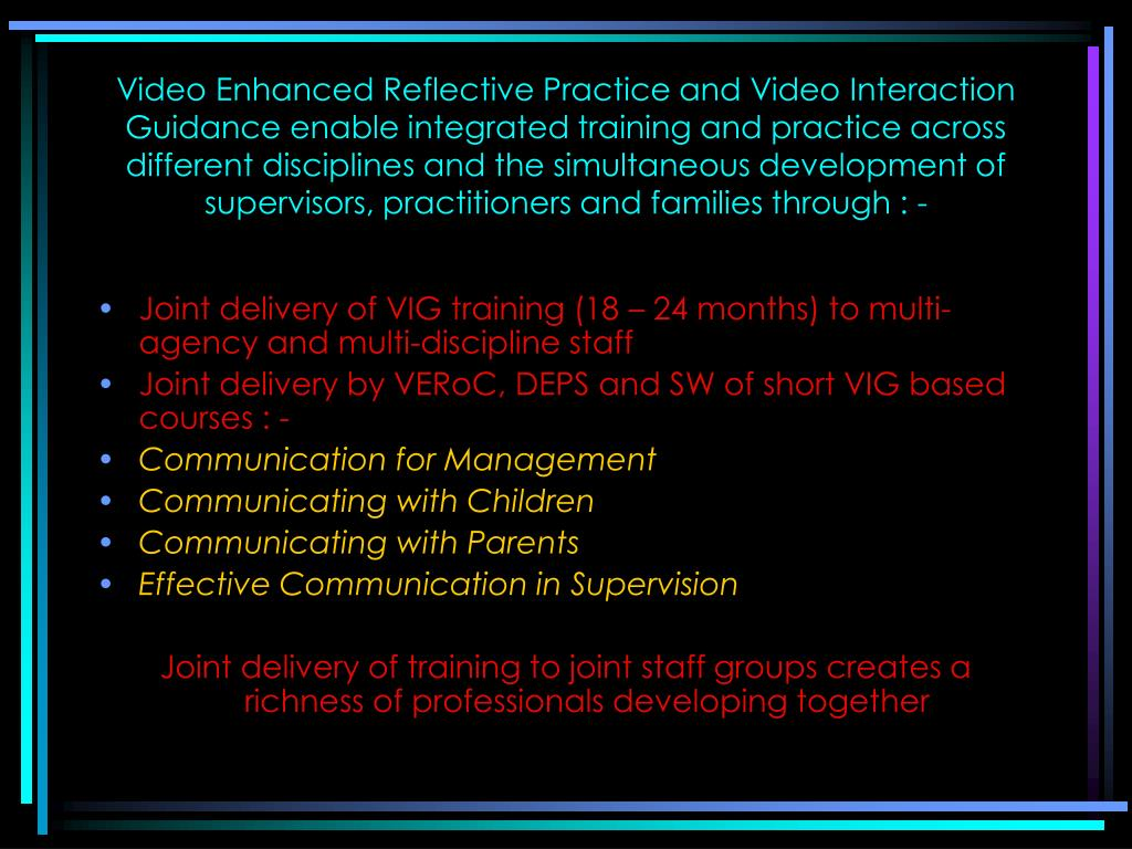 Video Enhanced Reflective Practice and Video Interaction Guidance enable integrated training and practice across different disciplines and the simultaneous development of supervisors, practitioners and families through : -