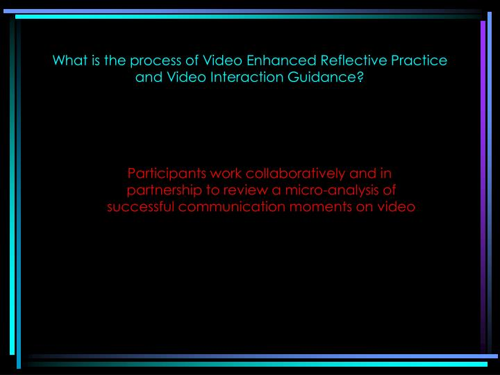 What is the process of video enhanced reflective practice and video interaction guidance