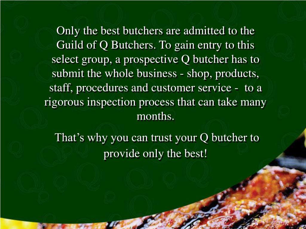 Only the best butchers are admitted to the Guild of Q Butchers. To gain entry to this select group, a prospective Q butcher has to submit the whole business - shop, products, staff, procedures and customer service -  to a rigorous inspection process that can take many months.
