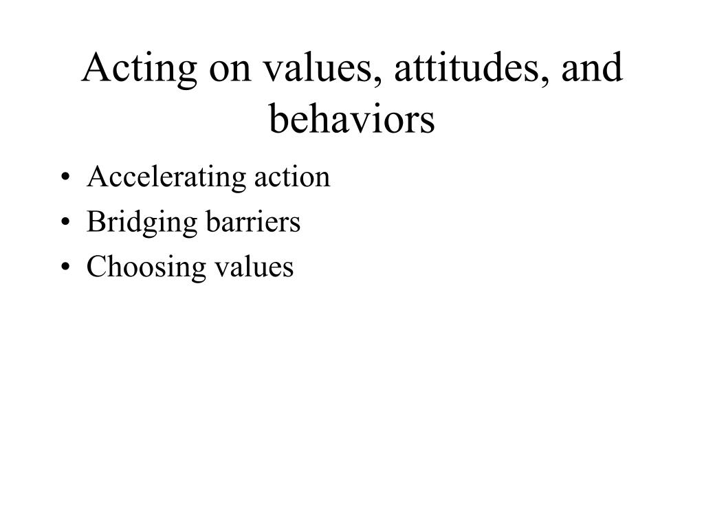 Acting on values, attitudes, and behaviors