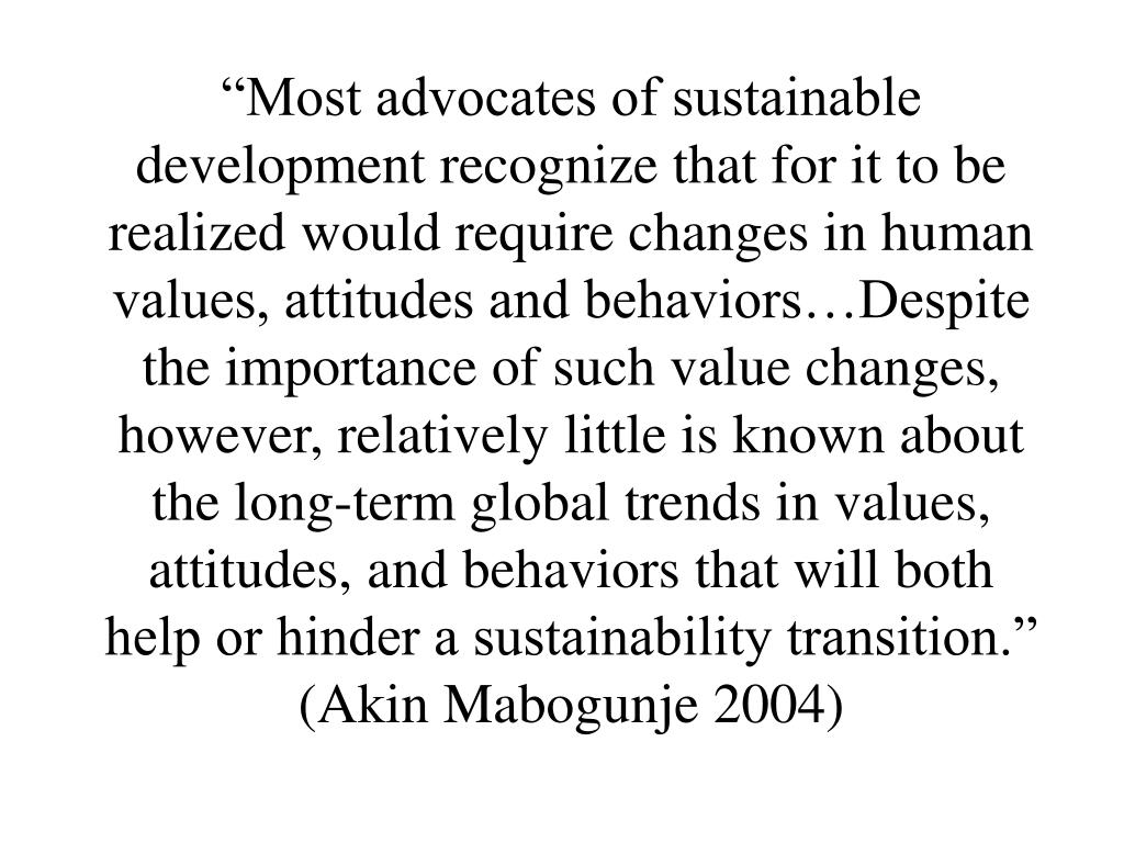"""Most advocates of sustainable development recognize that for it to be realized would require changes in human values, attitudes and behaviors…Despite the importance of such value changes, however, relatively little is known about the long-term global trends in values, attitudes, and behaviors that will both help or hinder a sustainability transition."" (Akin Mabogunje 2004)"