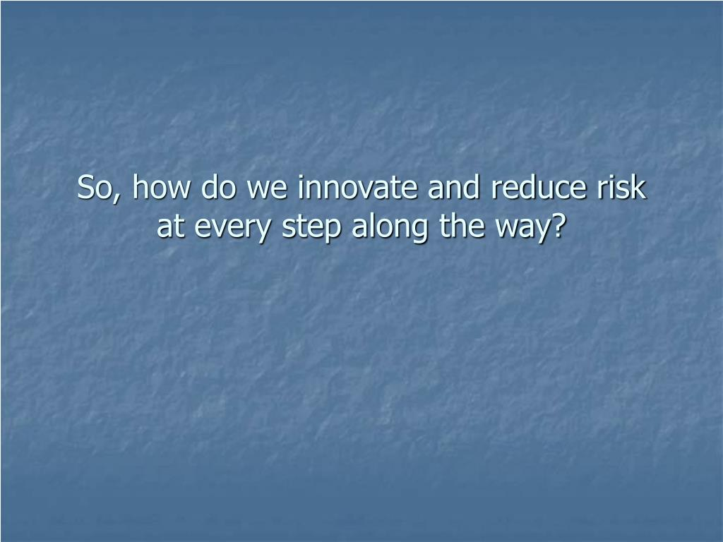 So, how do we innovate and reduce risk at every step along the way?