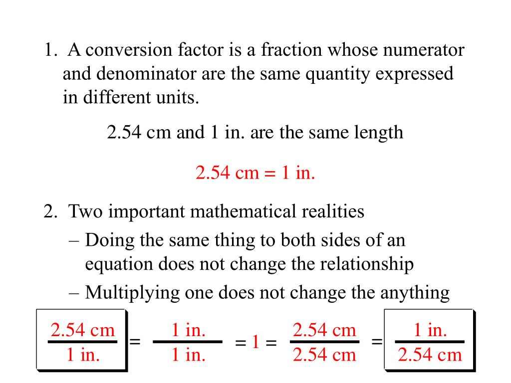 1.  A conversion factor is a fraction whose numerator and denominator are the same quantity expressed in different units.