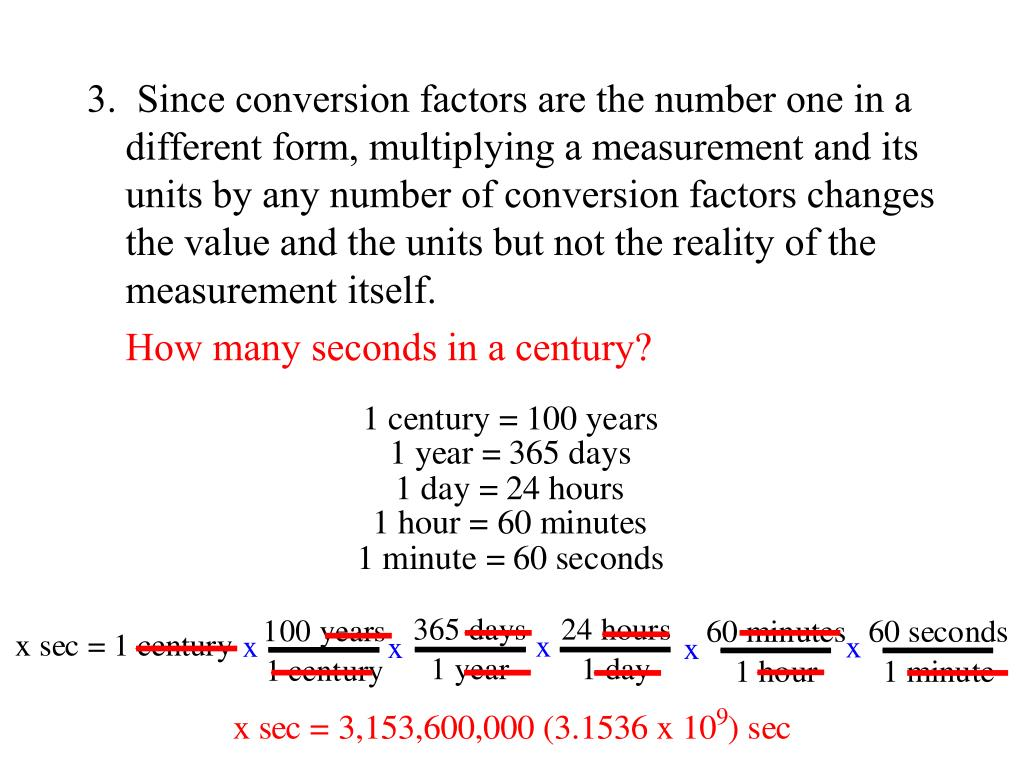 3.  Since conversion factors are the number one in a different form, multiplying a measurement and its units by any number of conversion factors changes the value and the units but not the reality of the measurement itself.