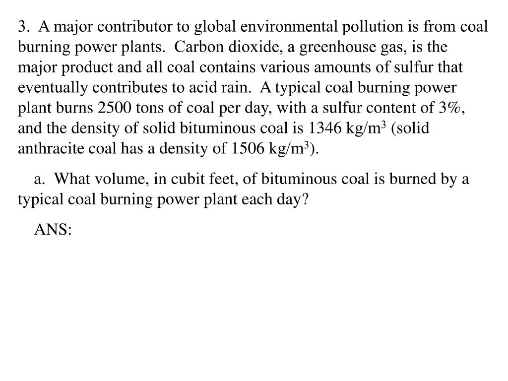 3.  A major contributor to global environmental pollution is from coal burning power plants.  Carbon dioxide, a greenhouse gas, is the major product and all coal contains various amounts of sulfur that eventually contributes to acid rain.