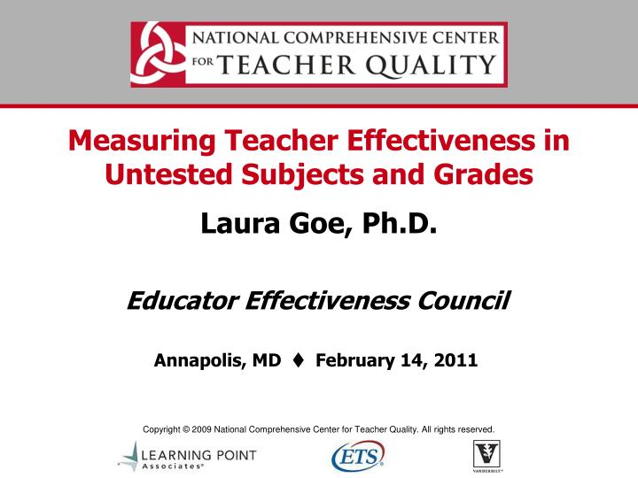 Measuring teacher effectiveness in untested subjects and grades laura goe ph d