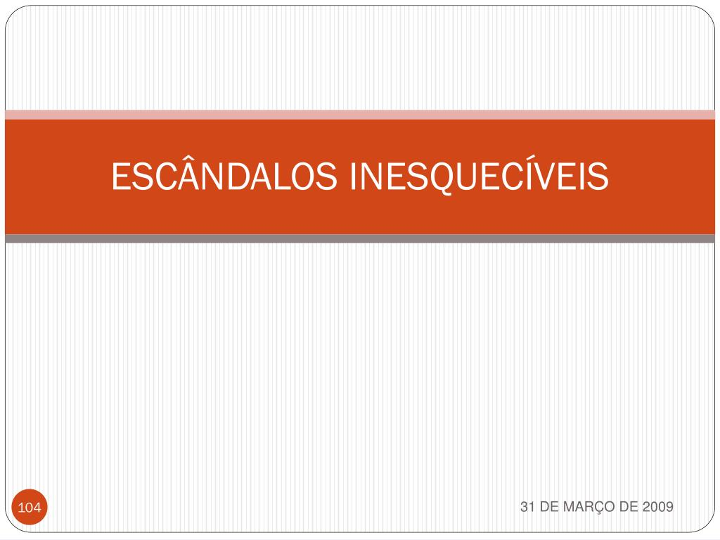 ESCÂNDALOS INESQUECÍVEIS