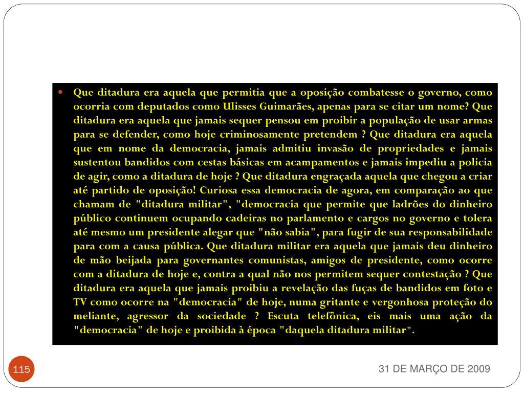 """Que ditadura era aquela que permitia que a oposição combatesse o governo, como ocorria com deputados como Ulisses Guimarães, apenas para se citar um nome? Que ditadura era aquela que jamais sequer pensou em proibir a população de usar armas para se defender, como hoje criminosamente pretendem ? Que ditadura era aquela que em nome da democracia, jamais admitiu invasão de propriedades e jamais sustentou bandidos com cestas básicas em acampamentos e jamais impediu a policia de agir, como a ditadura de hoje ? Que ditadura engraçada aquela que chegou a criar até partido de oposição! Curiosa essa democracia de agora, em comparação ao que chamam de """"ditadura militar"""", """"democracia que permite que ladrões do dinheiro público continuem ocupando cadeiras no parlamento e cargos no governo e tolera até mesmo um presidente alegar que """"não sabia"""", para fugir de sua responsabilidade para com a causa pública. Que ditadura militar era aquela que jamais deu dinheiro de mão beijada para governantes comunistas, amigosde presidente, como ocorre com a ditadura de hoje e, contra a qual não nos permitem sequer contestação ? Que ditadura era aquela que jamais proibiu a revelação das fuças de bandidos em foto e TV como ocorre na """"democracia"""" de hoje, numa gritante e vergonhosa proteção do meliante, agressor da sociedade ? Escuta telefônica, eis mais uma ação da """"democracia"""" de hoje e proibida à época """"daquela ditadura militar"""