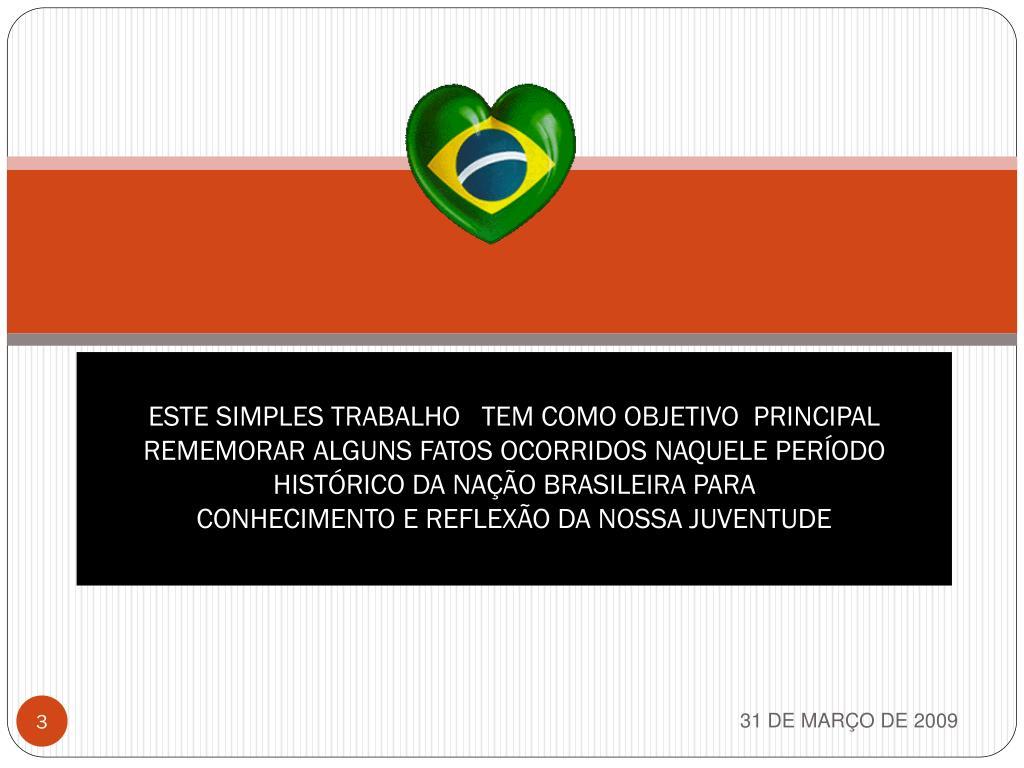ESTE SIMPLES TRABALHO   TEM COMO OBJETIVO  PRINCIPAL REMEMORAR ALGUNS FATOS OCORRIDOS NAQUELE PERÍODO HISTÓRICO DA NAÇÃO BRASILEIRA PARA