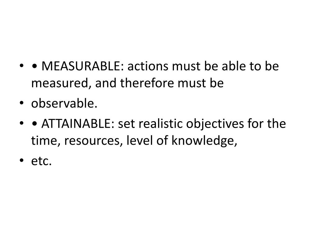 • MEASURABLE: actions must be able to be measured, and therefore must be