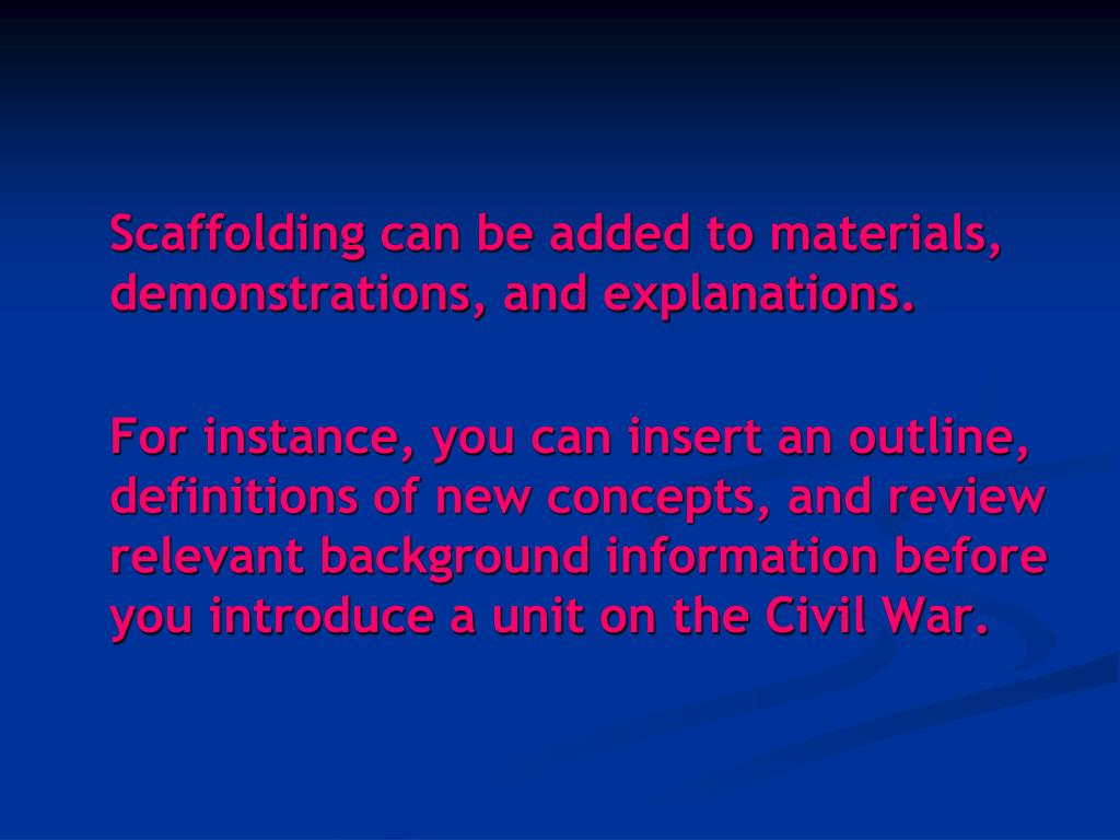 Scaffolding can be added to materials, demonstrations, and explanations.