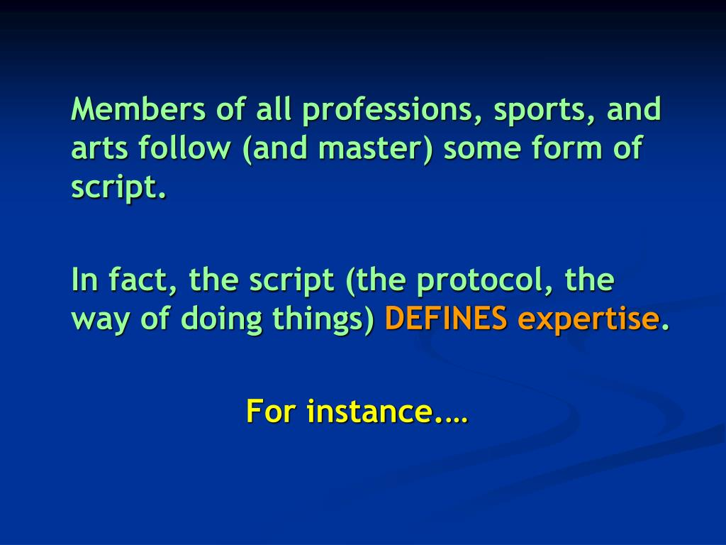 Members of all professions, sports, and arts follow (and master) some form of script.