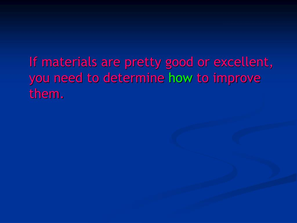 If materials are pretty good or excellent, you need to determine