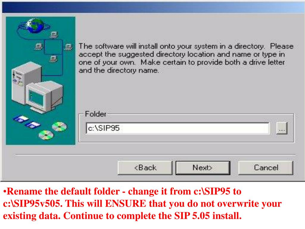 Rename the default folder - change it from c:\SIP95 to c:\SIP95v505. This will ENSURE that you do not overwrite your existing data. Continue to complete the SIP 5.05 install.