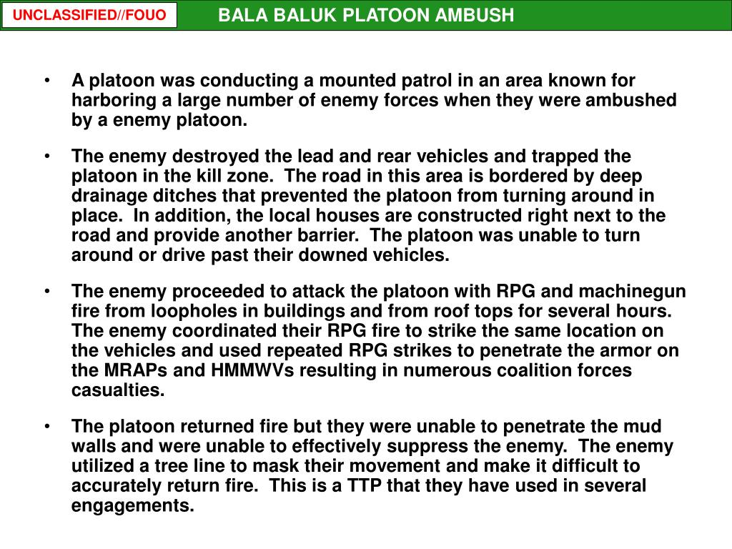 A platoon was conducting a mounted patrol in an area known for harboring a large number of enemy forces when they were ambushed by a enemy platoon.