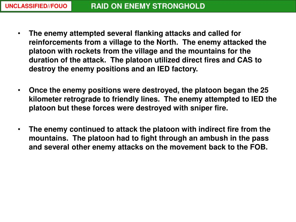 The enemy attempted several flanking attacks and called for reinforcements from a village to the North.  The enemy attacked the platoon with rockets from the village and the mountains for the duration of the attack.  The platoon utilized direct fires and CAS to destroy the enemy positions and an IED factory.