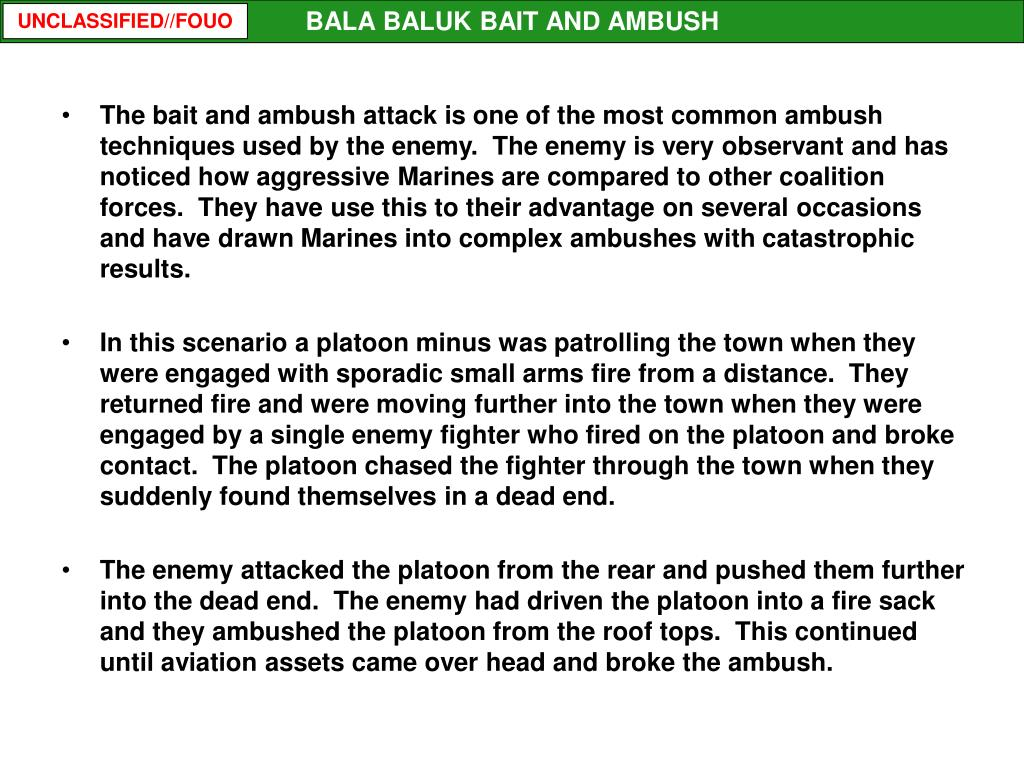 The bait and ambush attack is one of the most common ambush techniques used by the enemy.  The enemy is very observant and has noticed how aggressive Marines are compared to other coalition forces.  They have use this to their advantage on several occasions and have drawn Marines into complex ambushes with catastrophic results.