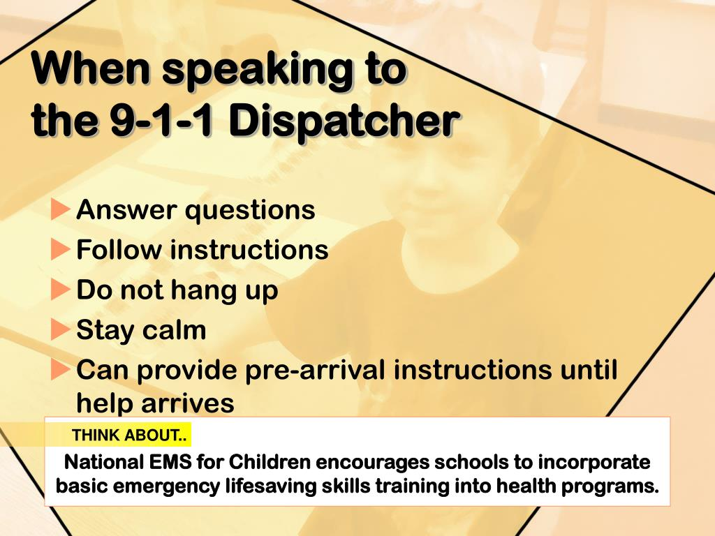 When speaking to the 9-1-1 Dispatcher