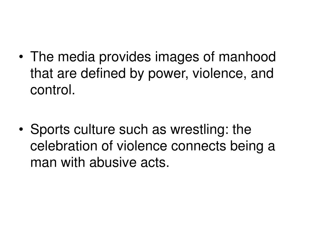 The media provides images of manhood that are defined by power, violence, and control.