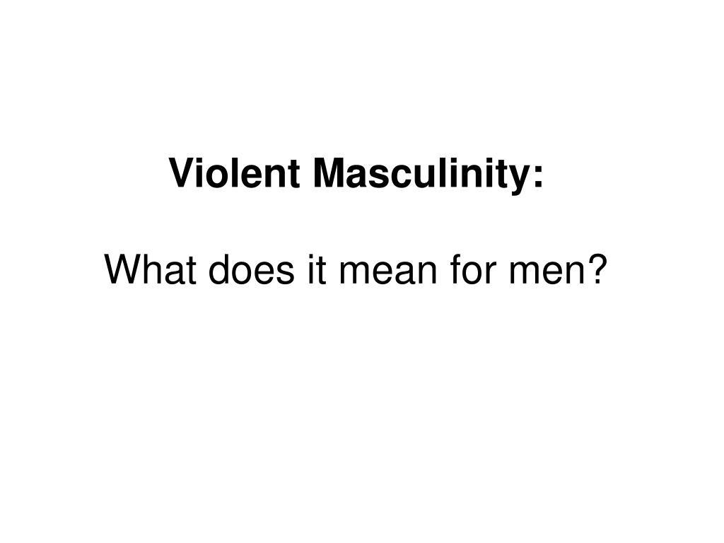 Violent Masculinity: