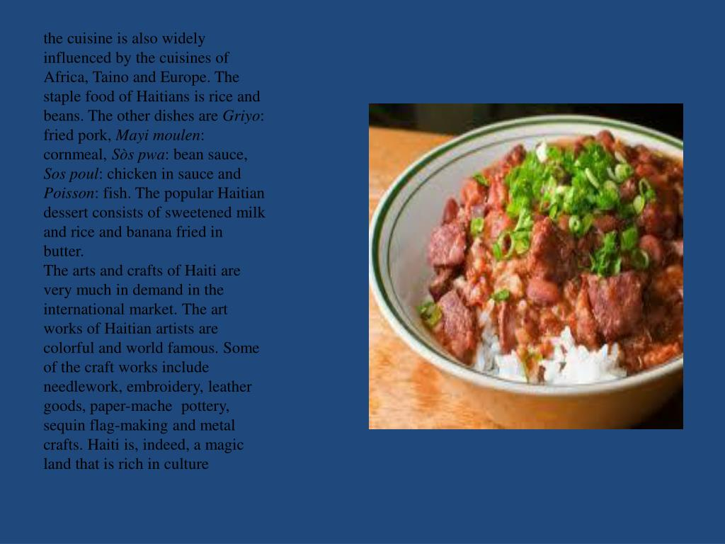 the cuisine is also widely influenced by the cuisines of Africa, Taino and Europe. The staple food of Haitians is rice and beans. The other dishes are