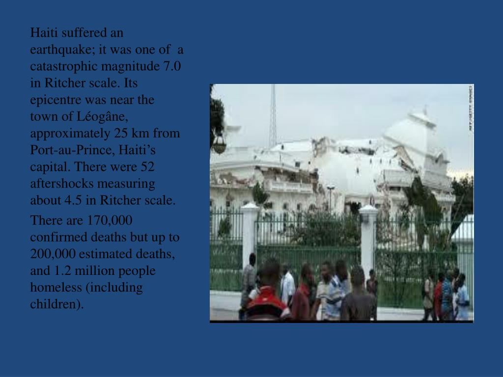 Haiti suffered an earthquake; it was one of a catastrophic magnitude 7.0 in Ritcher scale. Its epicentre was near the town of Léogâne, approximately 25 km from Port-au-Prince, Haiti's capital. There were 52 aftershocks measuring about 4.5 in Ritcher scale.