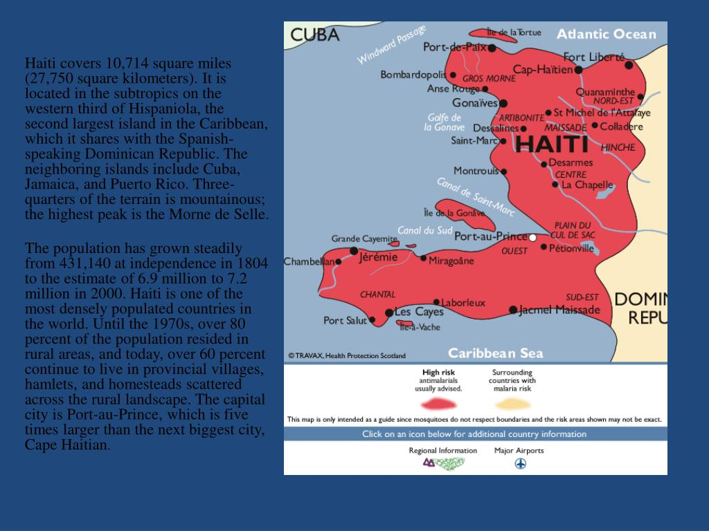 Haiti covers 10,714 square miles (27,750 square kilometers). It is located in the subtropics on the western third of Hispaniola, the second largest island in the Caribbean, which it shares with the Spanish-speaking Dominican Republic. The neighboring islands include Cuba, Jamaica, and Puerto Rico. Three-quarters of the terrain is mountainous; the highest peak is the Morne de Selle