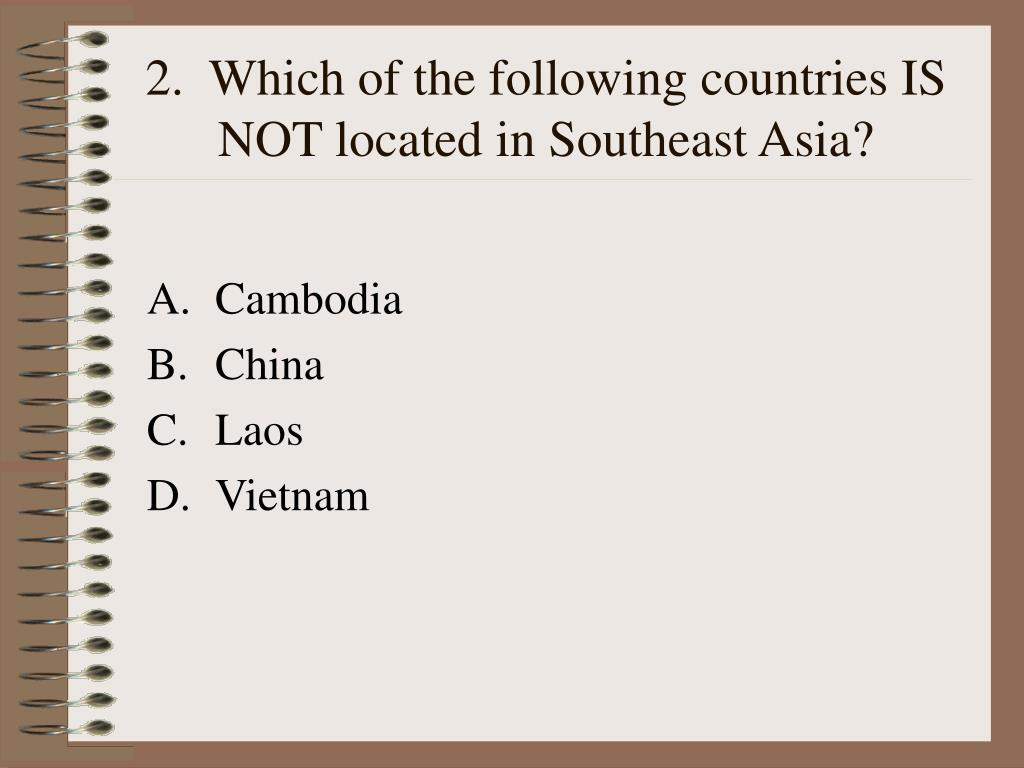 2.  Which of the following countries IS NOT located in Southeast Asia?