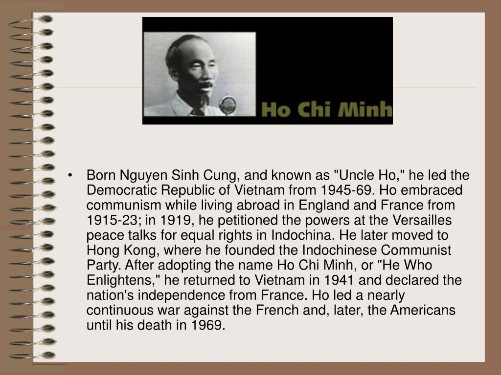 "Born Nguyen Sinh Cung, and known as ""Uncle Ho,"" he led the Democratic Republic of Vietnam from 1945-69. Ho embraced communism while living abroad in England and France from 1915-23; in 1919, he petitioned the powers at the Versailles peace talks for equal rights in Indochina. He later moved to Hong Kong, where he founded the Indochinese Communist Party. After adopting the name Ho Chi Minh, or ""He Who Enlightens,"" he returned to Vietnam in 1941 and declared the nation's independence from France. Ho led a nearly continuous war against the French and, later, the Americans until his death in 1969."