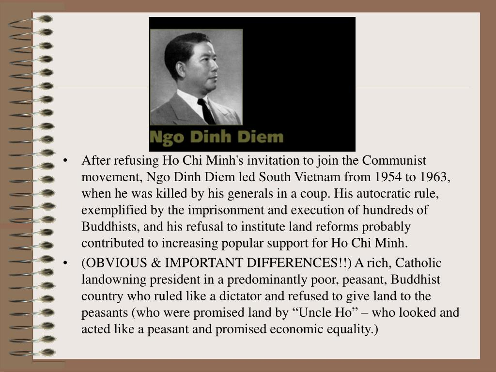 After refusing Ho Chi Minh's invitation to join the Communist movement, Ngo Dinh Diem led South Vietnam from 1954 to 1963, when he was killed by his generals in a coup. His autocratic rule, exemplified by the imprisonment and execution of hundreds of Buddhists, and his refusal to institute land reforms probably contributed to increasing popular support for Ho Chi Minh.