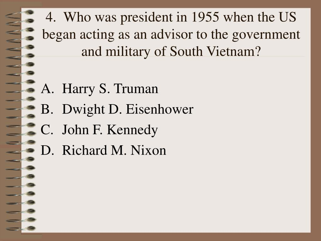 4.  Who was president in 1955 when the US began acting as an advisor to the government and military of South Vietnam?