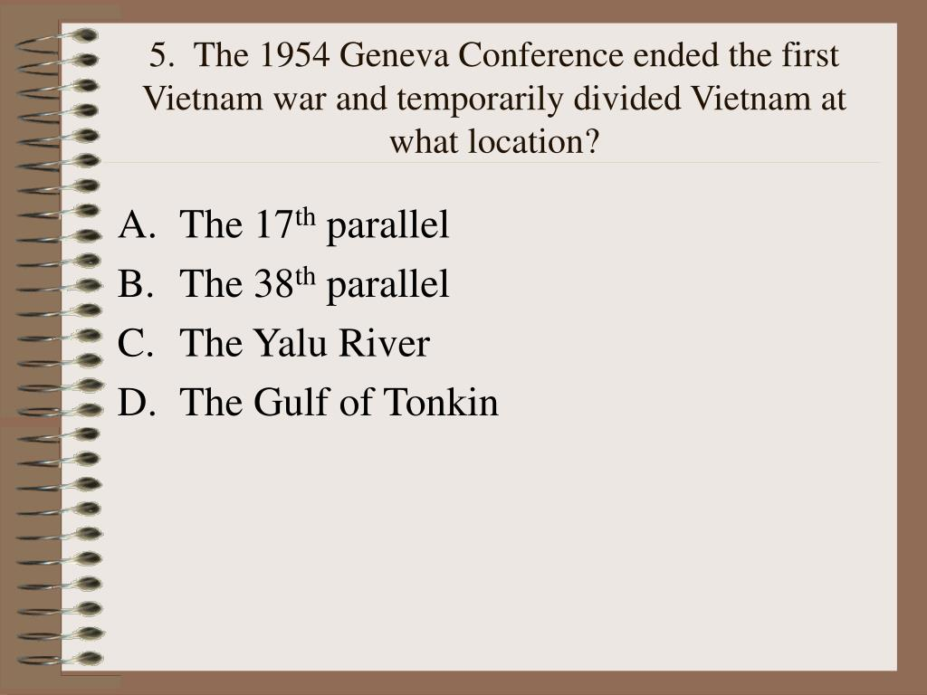 5.  The 1954 Geneva Conference ended the first Vietnam war and temporarily divided Vietnam at what location?