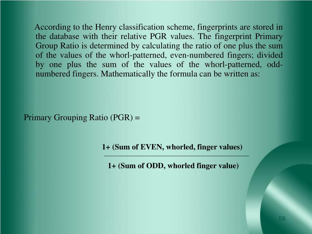 According to the Henry classification scheme, fingerprints are stored in the database with their relative PGR values. The fingerprint Primary Group Ratio is determined by calculating the ratio of one plus the sum of the values of the whorl-patterned, even-numbered fingers; divided by one plus the sum of the values of the whorl-patterned, odd-numbered fingers. Mathematically the formula can be written as: